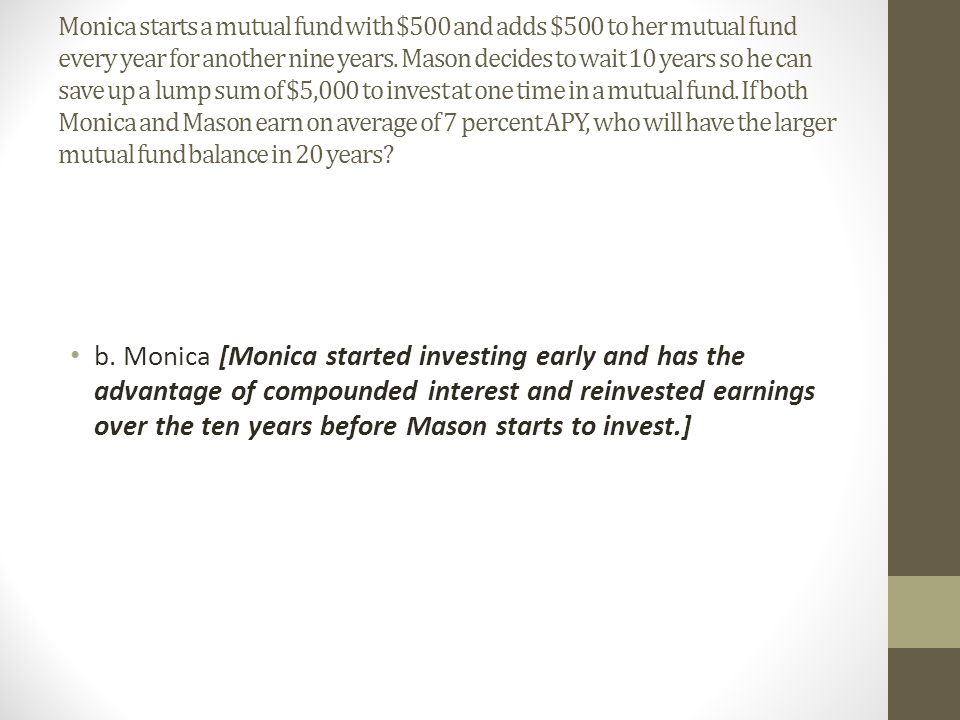 Monica starts a mutual fund with $500 and adds $500 to her mutual fund every year for another nine years. Mason decides to wait 10 years so he can save up a lump sum of $5,000 to invest at one time in a mutual fund. If both Monica and Mason earn on average of 7 percent APY, who will have the larger mutual fund balance in 20 years