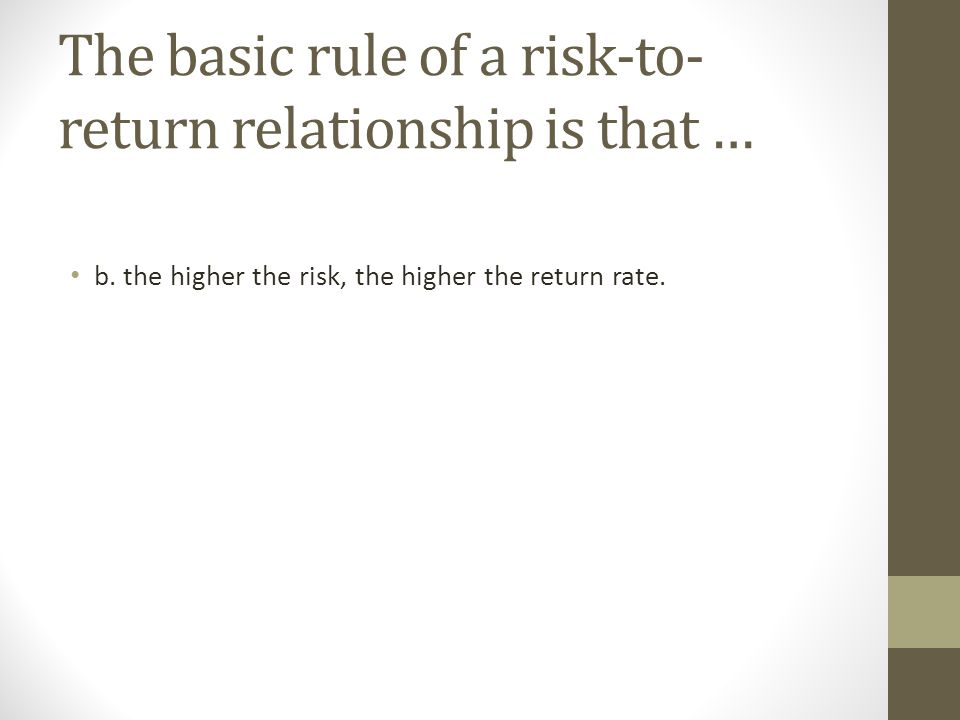 The basic rule of a risk-to-return relationship is that …