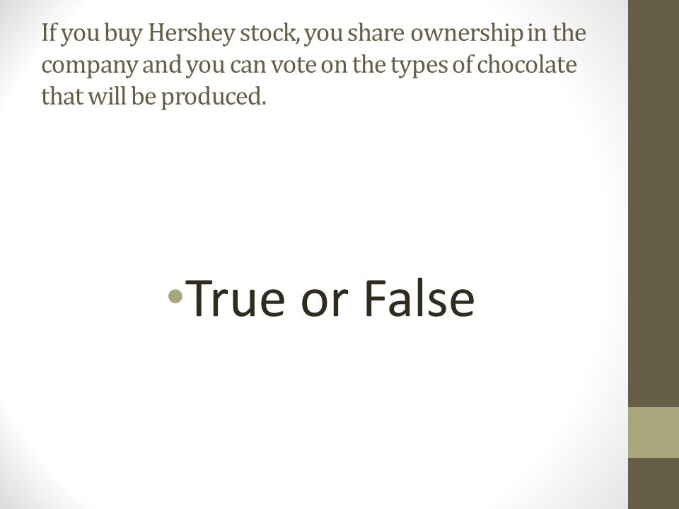 If you buy Hershey stock, you share ownership in the company and you can vote on the types of chocolate that will be produced.