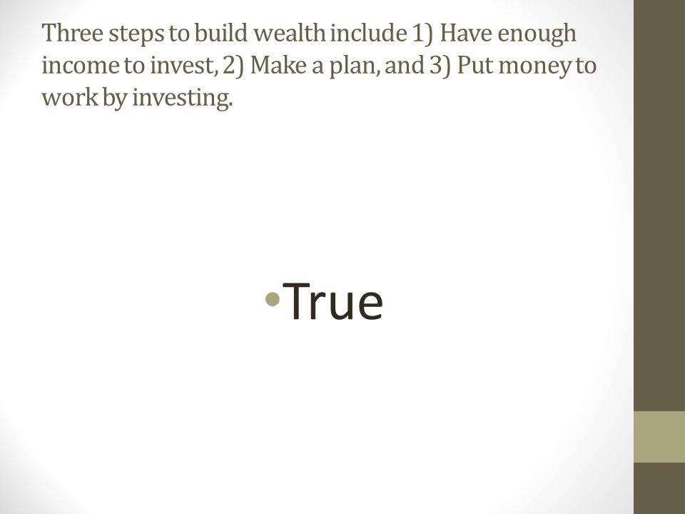 Three steps to build wealth include 1) Have enough income to invest, 2) Make a plan, and 3) Put money to work by investing.