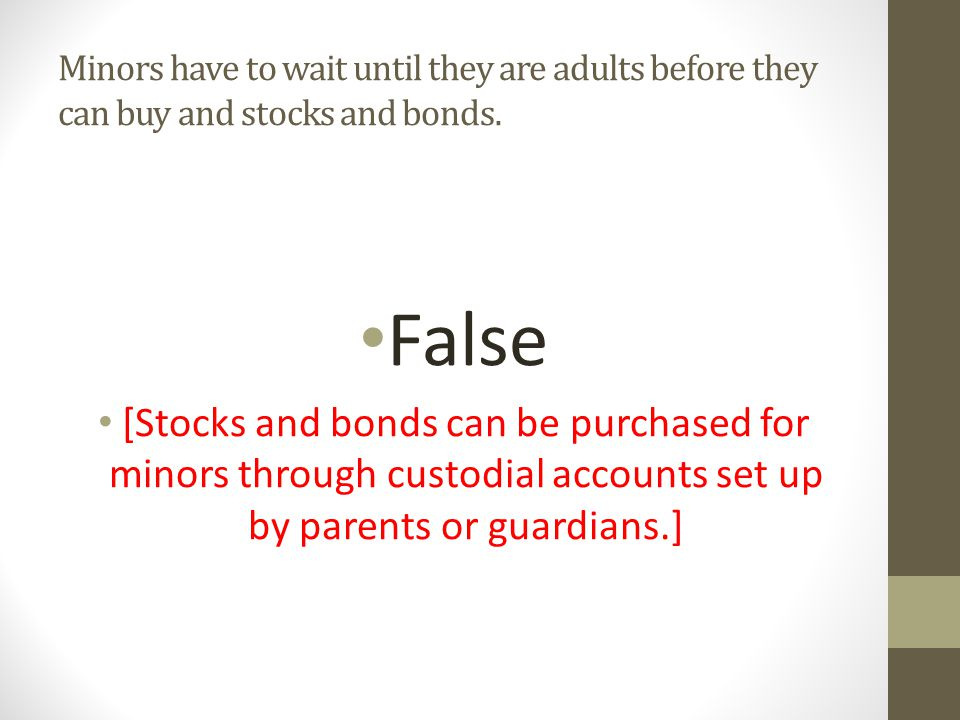 Minors have to wait until they are adults before they can buy and stocks and bonds.