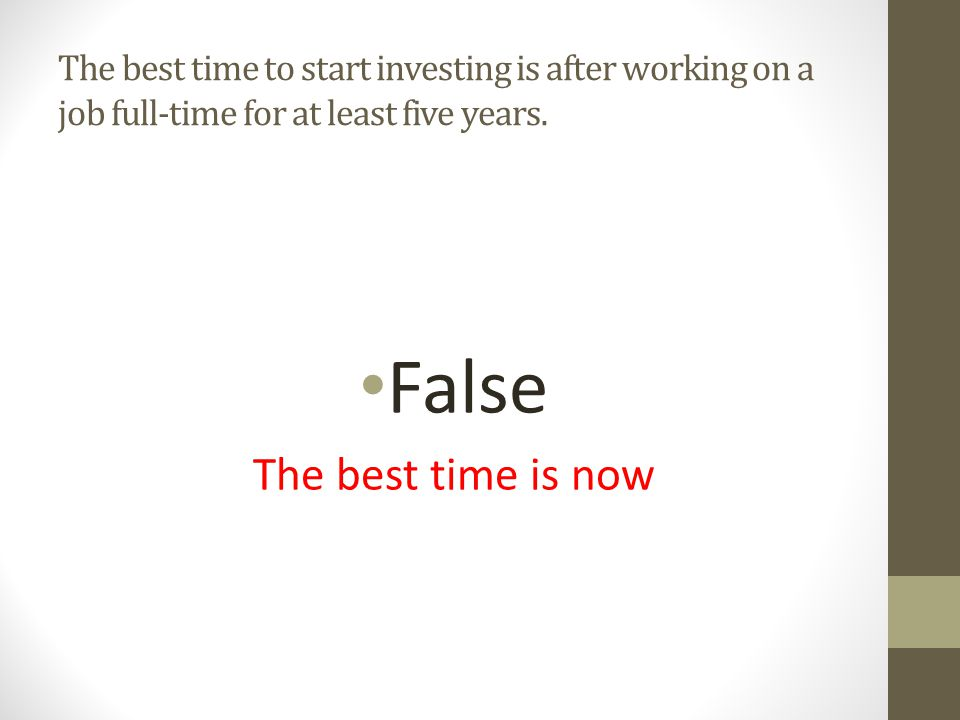 False The best time is now