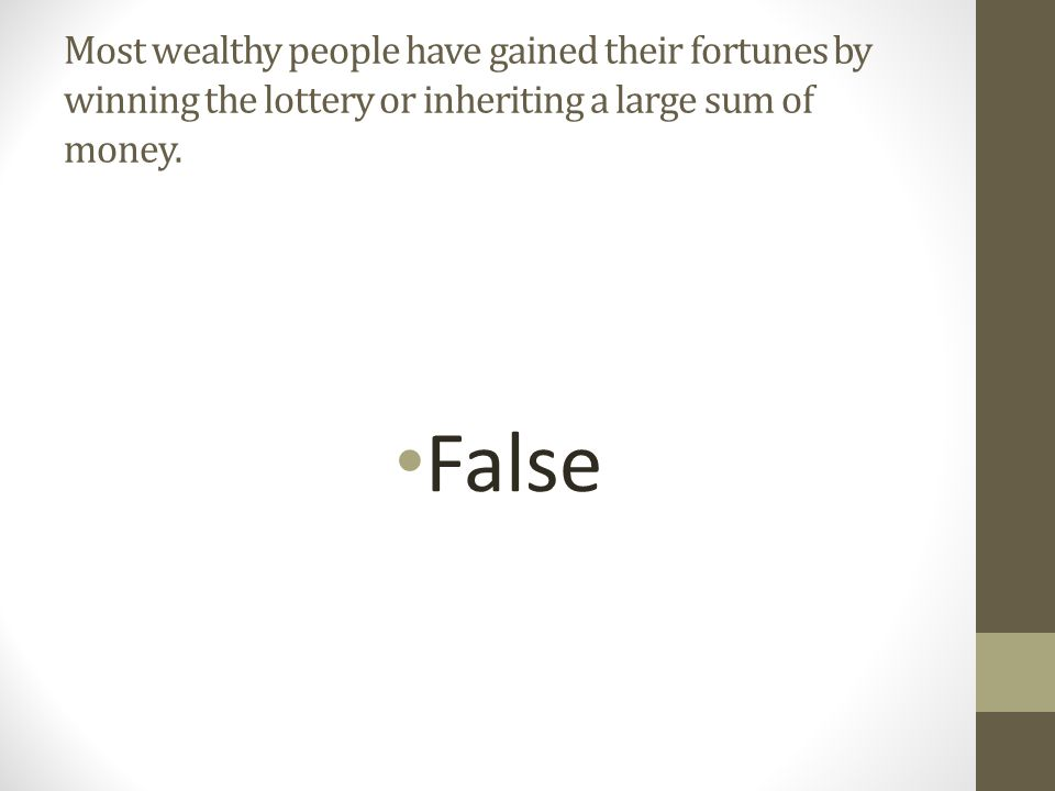Most wealthy people have gained their fortunes by winning the lottery or inheriting a large sum of money.