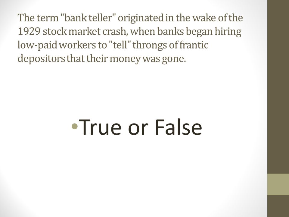 The term bank teller originated in the wake of the 1929 stock market crash, when banks began hiring low-paid workers to tell throngs of frantic depositors that their money was gone.