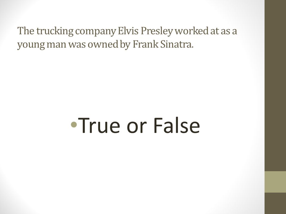 The trucking company Elvis Presley worked at as a young man was owned by Frank Sinatra.