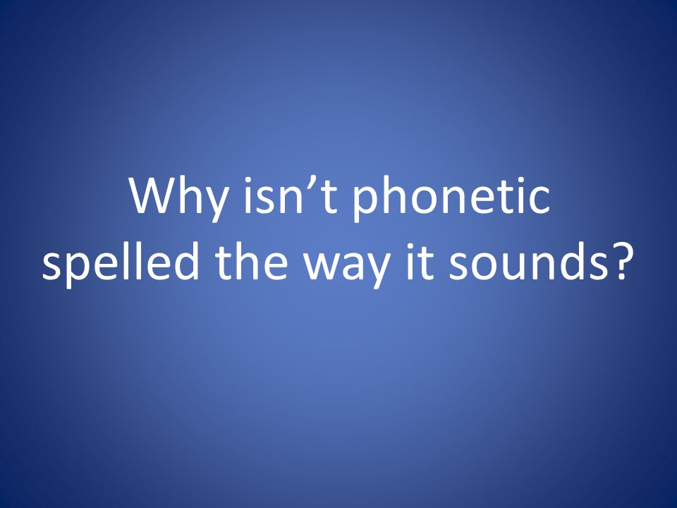 Why isn't phonetic spelled the way it sounds