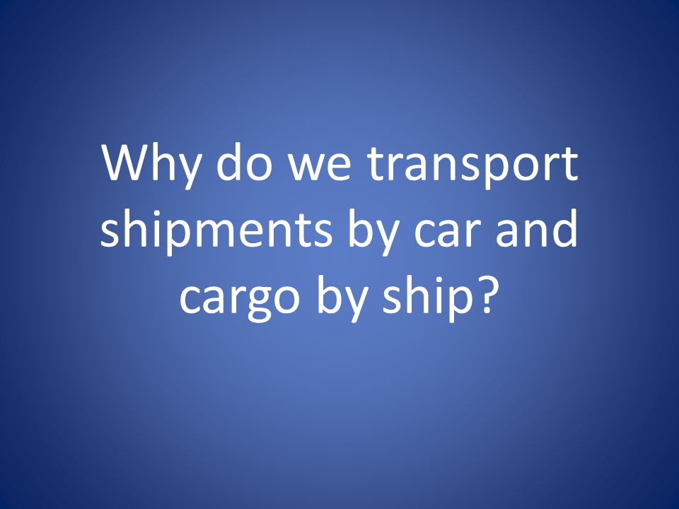 Why do we transport shipments by car and cargo by ship