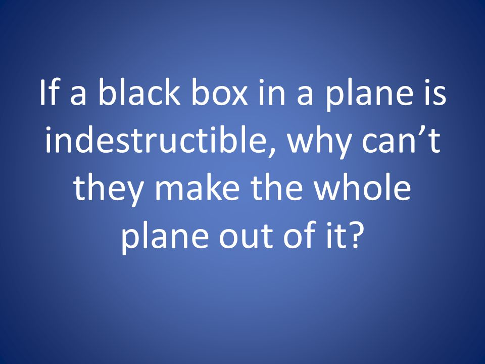 If a black box in a plane is indestructible, why can't they make the whole plane out of it
