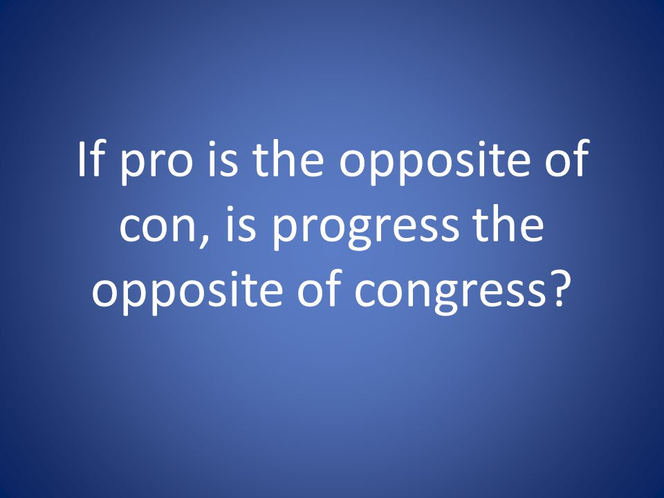 If pro is the opposite of con, is progress the opposite of congress