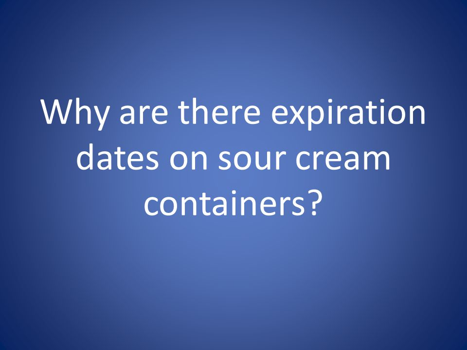 Why are there expiration dates on sour cream containers