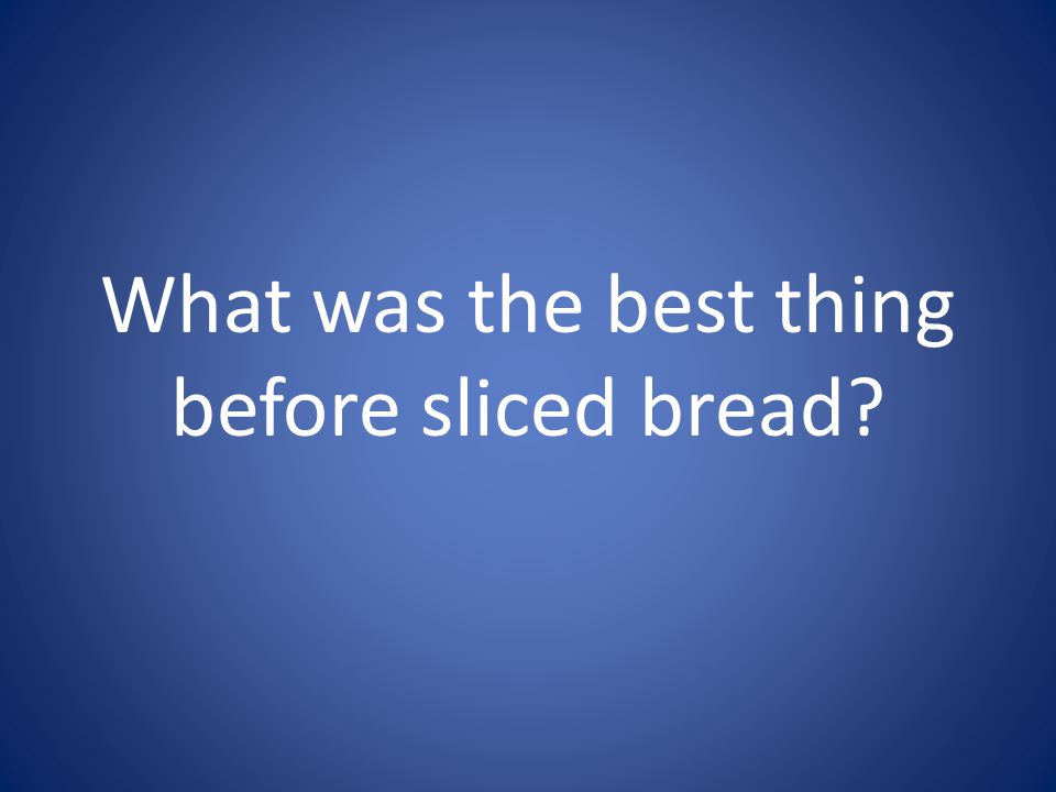 What was the best thing before sliced bread