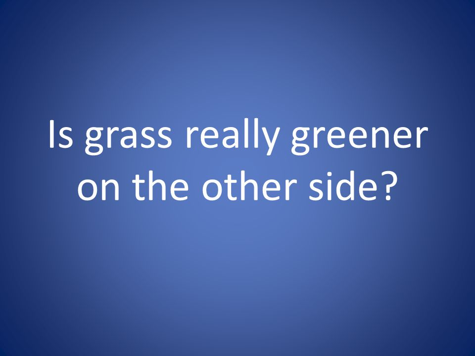 Is grass really greener on the other side