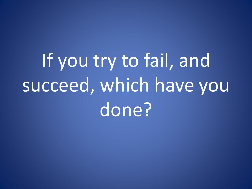 If you try to fail, and succeed, which have you done