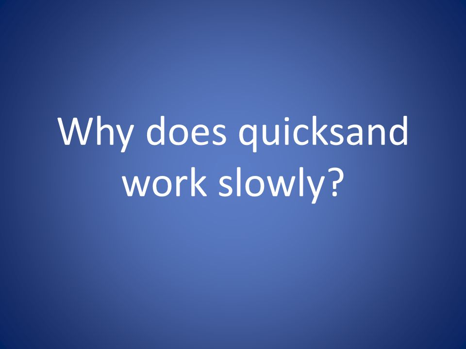 Why does quicksand work slowly