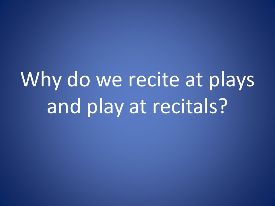 Why do we recite at plays and play at recitals
