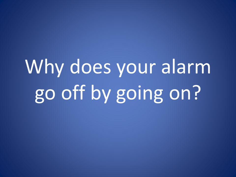 Why does your alarm go off by going on