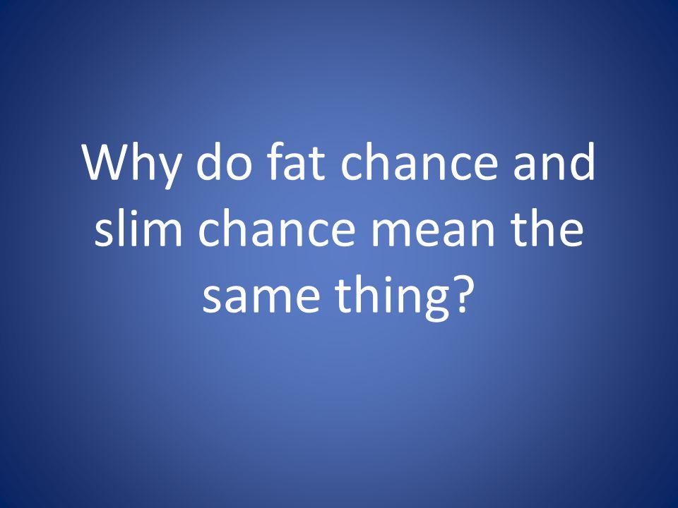 Why do fat chance and slim chance mean the same thing