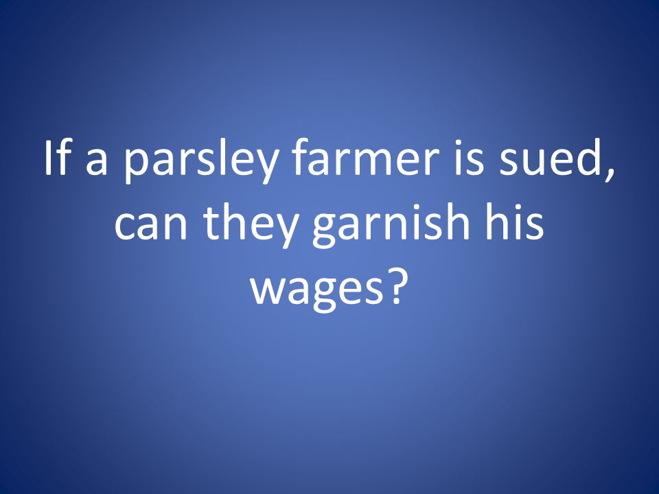 If a parsley farmer is sued, can they garnish his wages