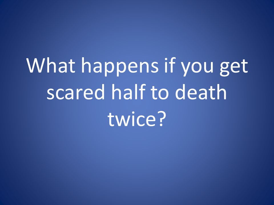 What happens if you get scared half to death twice