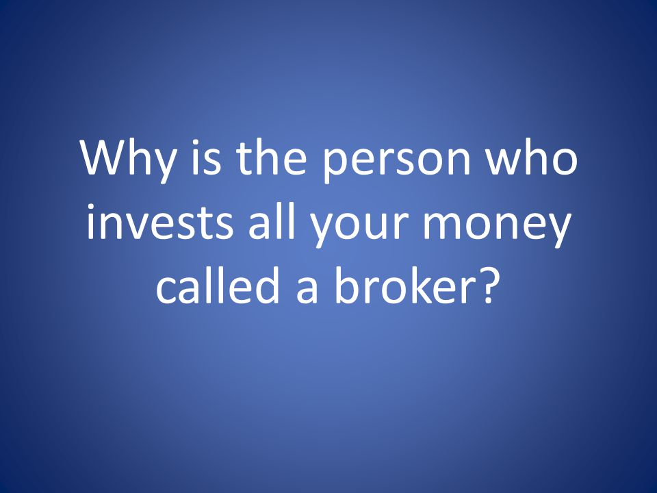Why is the person who invests all your money called a broker