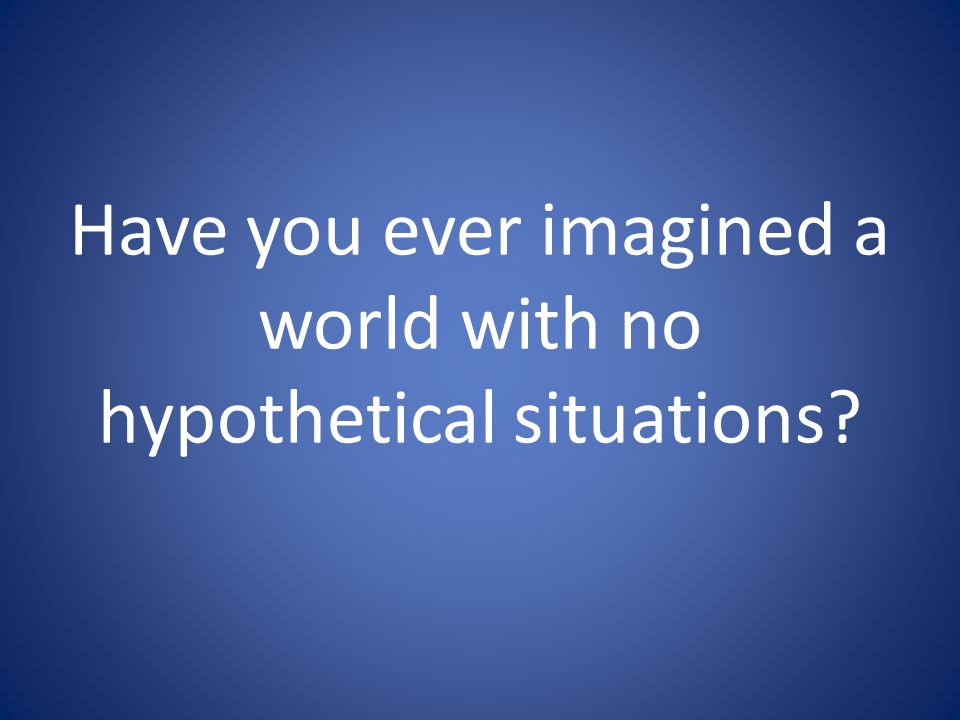 Have you ever imagined a world with no hypothetical situations