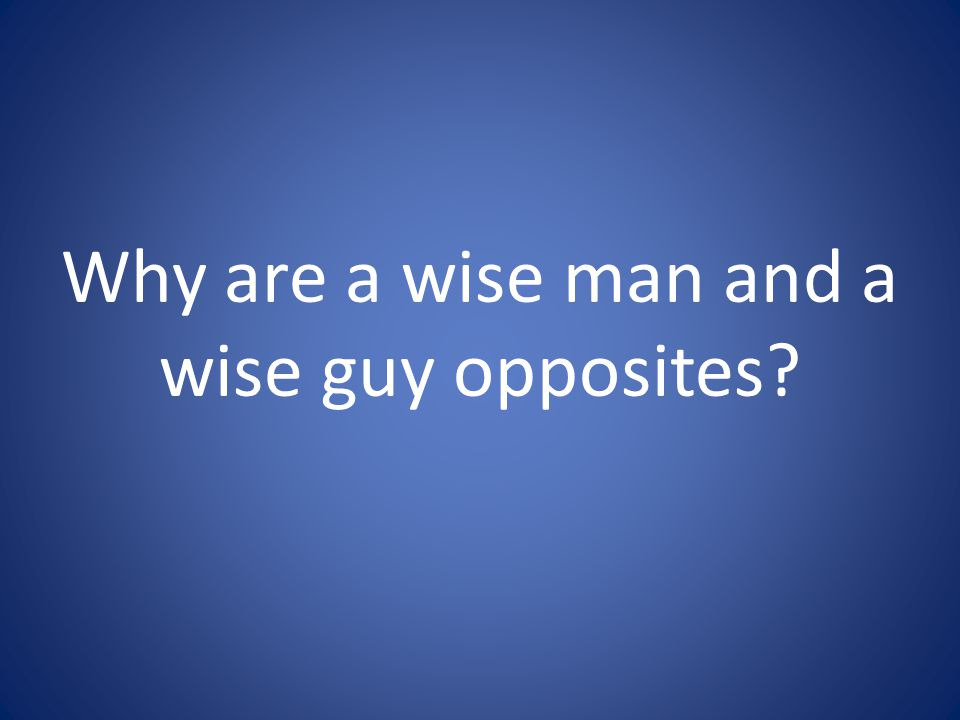 Why are a wise man and a wise guy opposites