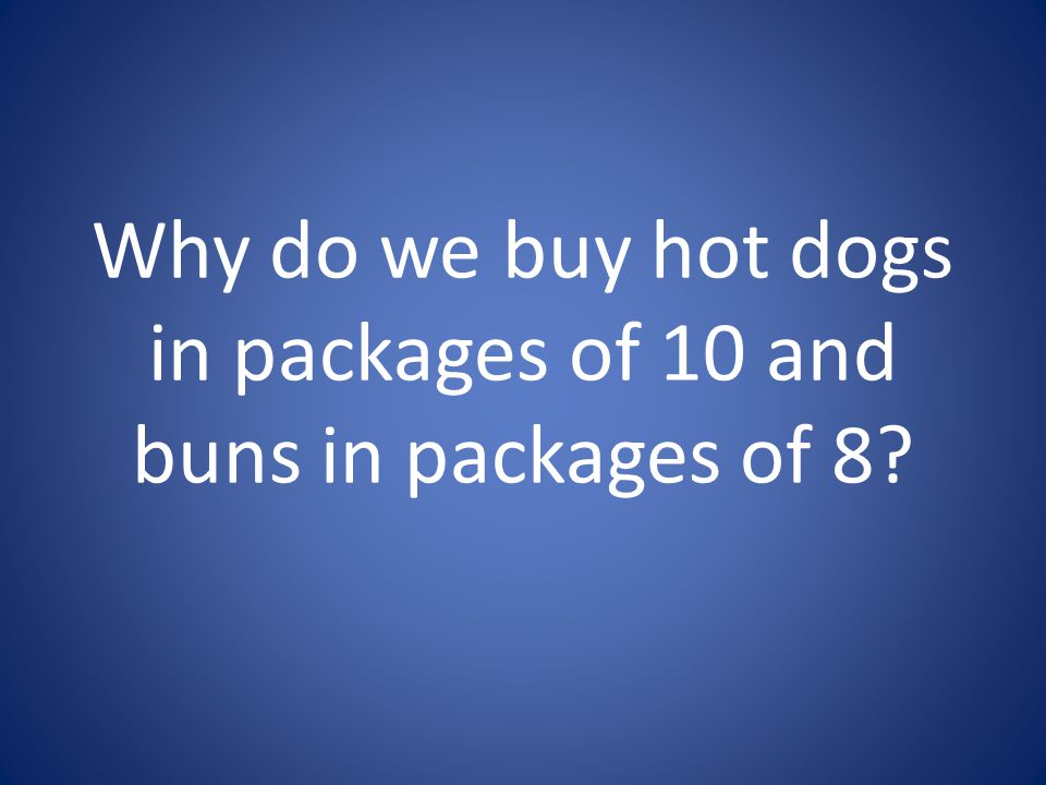 Why do we buy hot dogs in packages of 10 and buns in packages of 8