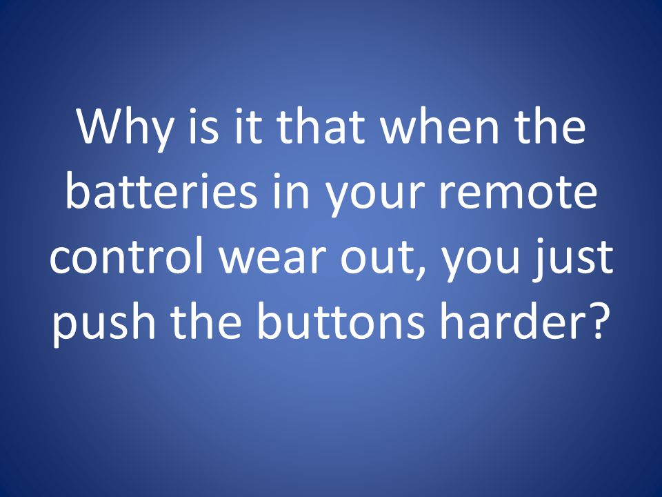 Why is it that when the batteries in your remote control wear out, you just push the buttons harder