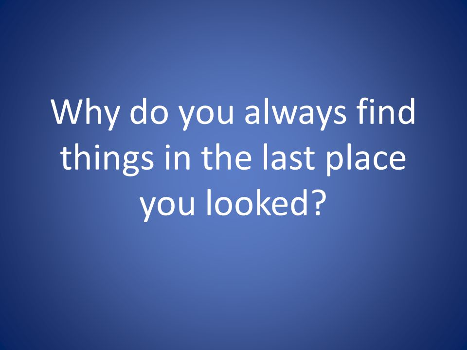 Why do you always find things in the last place you looked