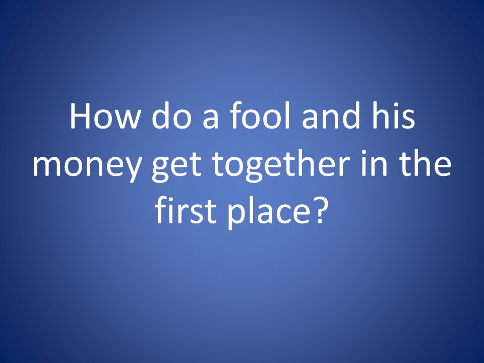 How do a fool and his money get together in the first place