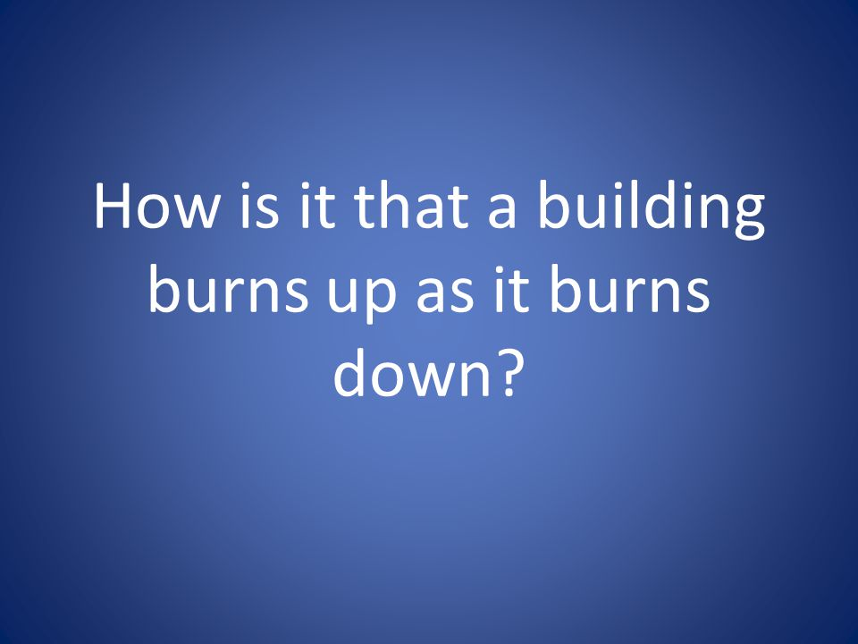 How is it that a building burns up as it burns down