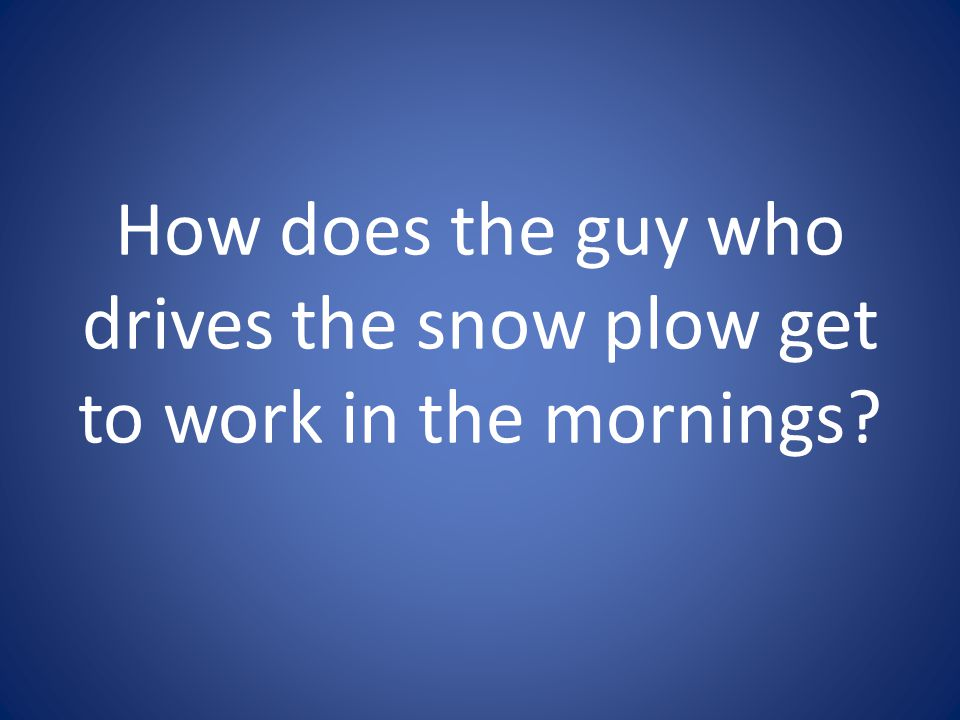 How does the guy who drives the snow plow get to work in the mornings