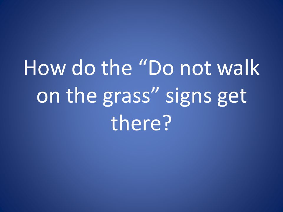 How do the Do not walk on the grass signs get there