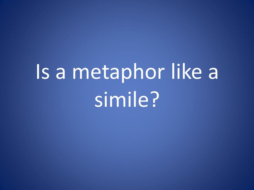 Is a metaphor like a simile