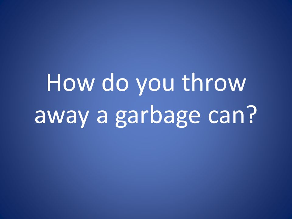 How do you throw away a garbage can