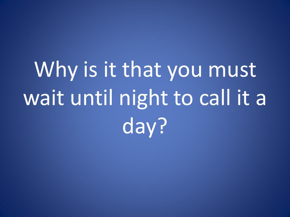 Why is it that you must wait until night to call it a day
