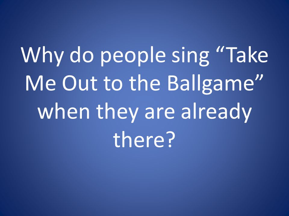 Why do people sing Take Me Out to the Ballgame when they are already there