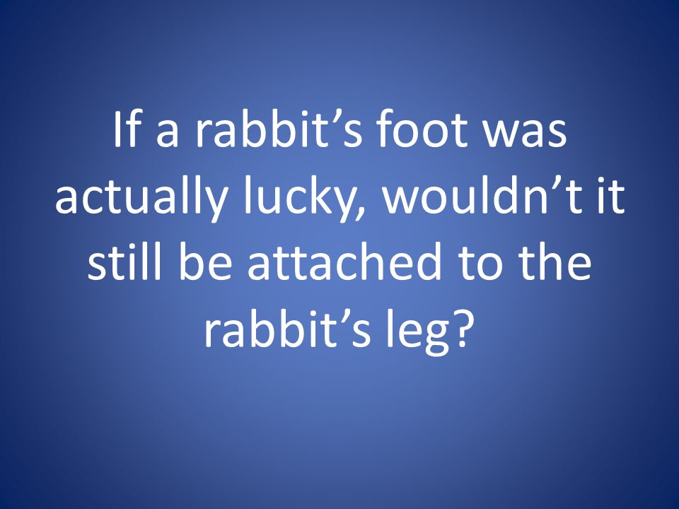 If a rabbit's foot was actually lucky, wouldn't it still be attached to the rabbit's leg
