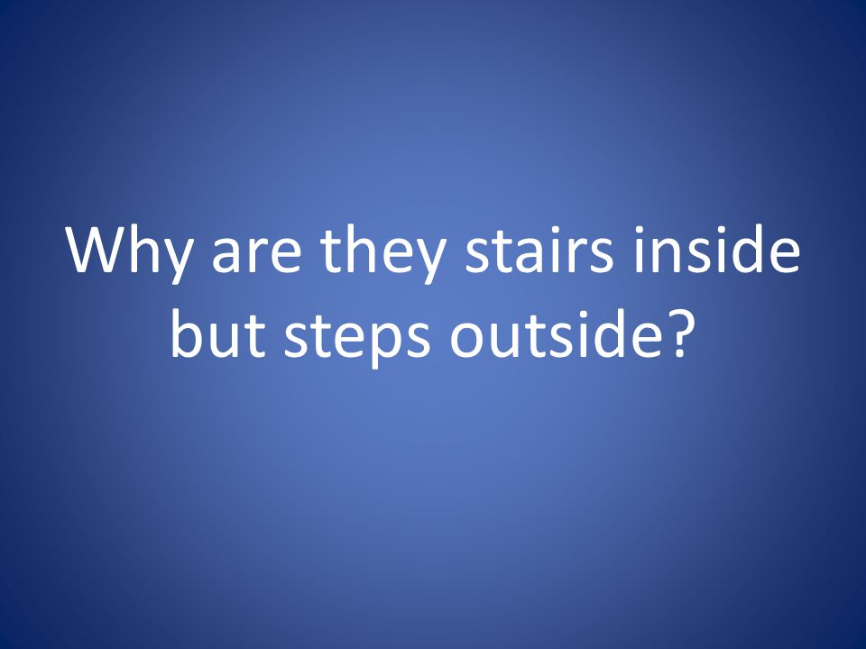 Why are they stairs inside but steps outside