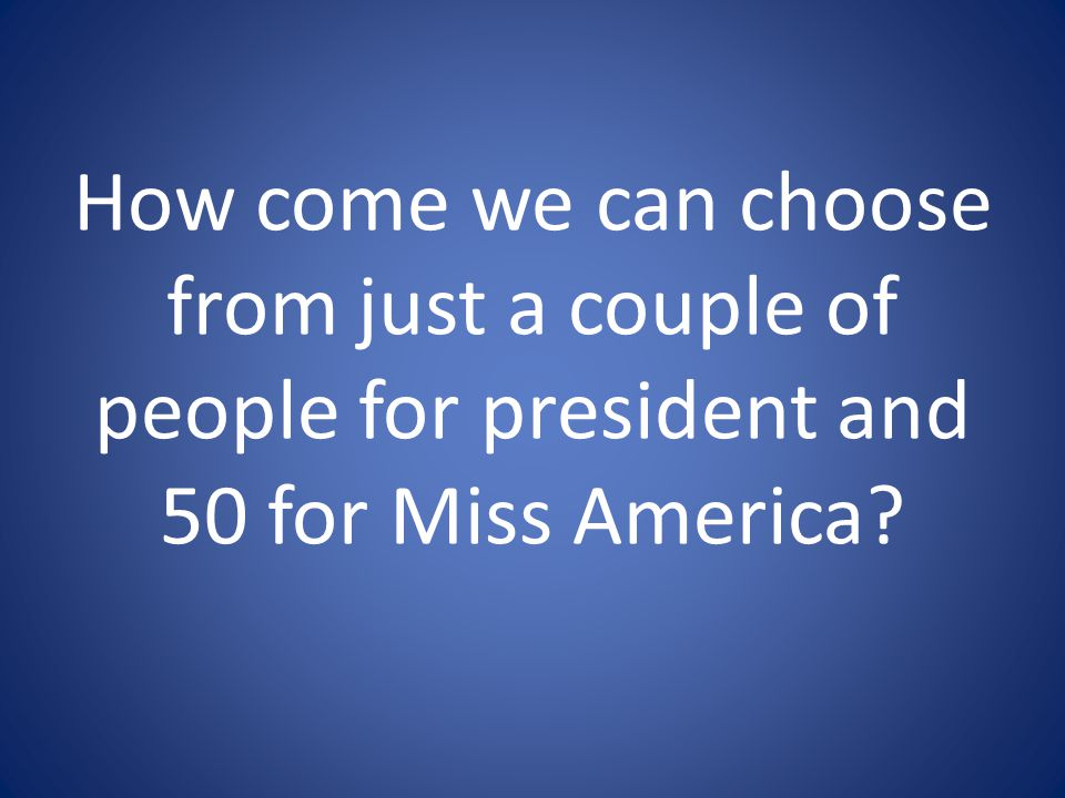 How come we can choose from just a couple of people for president and 50 for Miss America