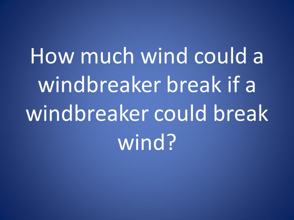 How much wind could a windbreaker break if a windbreaker could break wind