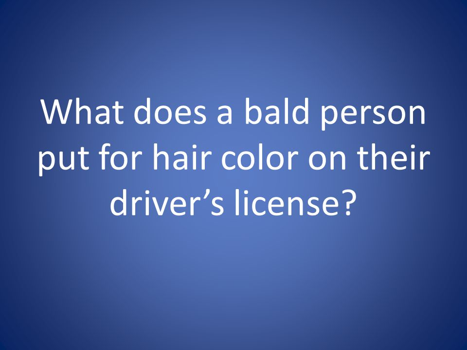 What does a bald person put for hair color on their driver's license