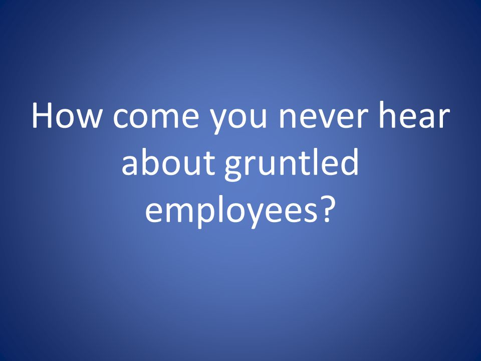 How come you never hear about gruntled employees