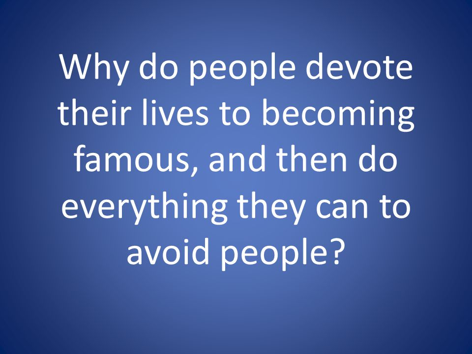 Why do people devote their lives to becoming famous, and then do everything they can to avoid people