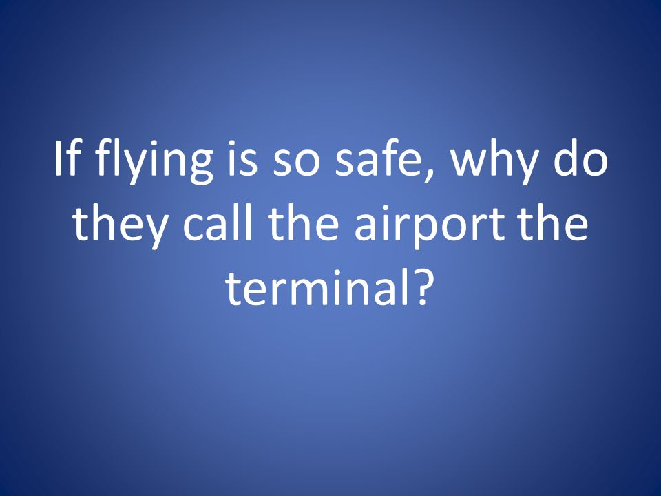 If flying is so safe, why do they call the airport the terminal