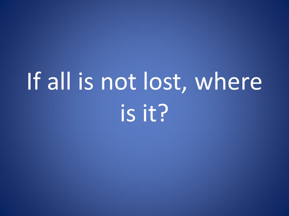 If all is not lost, where is it