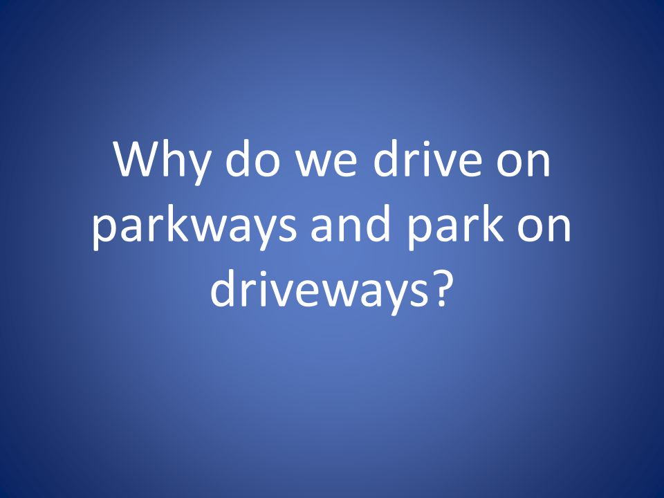 Why do we drive on parkways and park on driveways