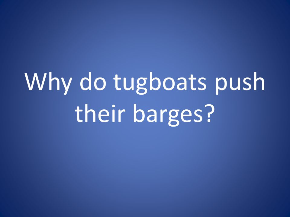 Why do tugboats push their barges