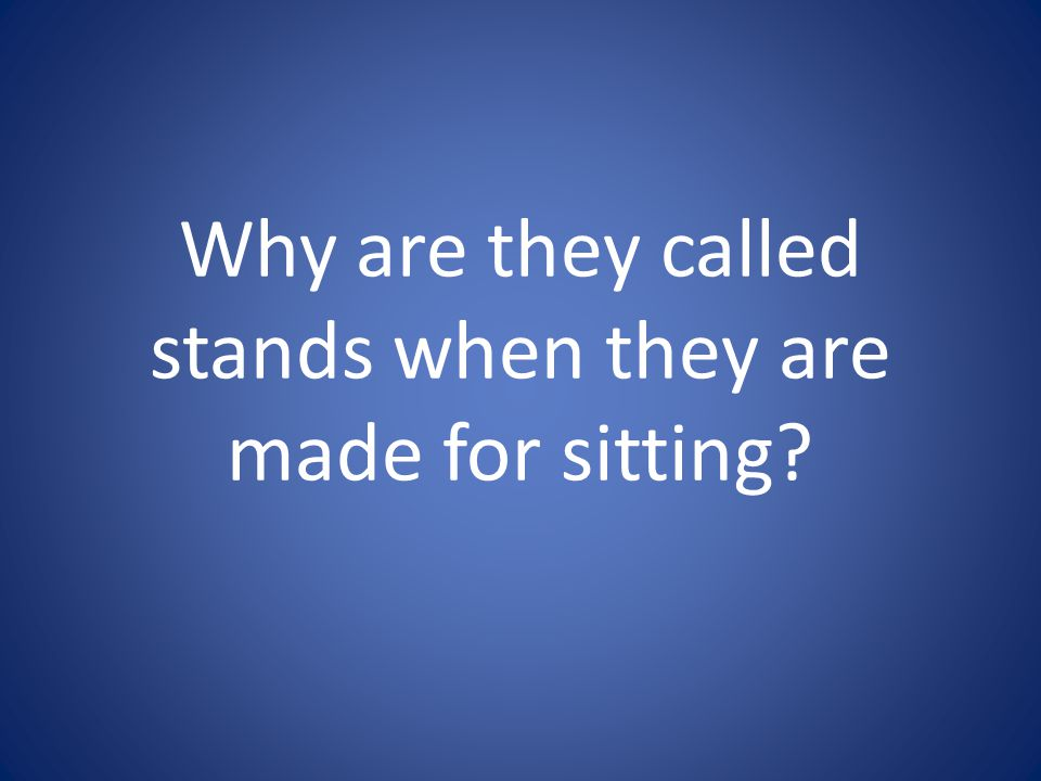 Why are they called stands when they are made for sitting