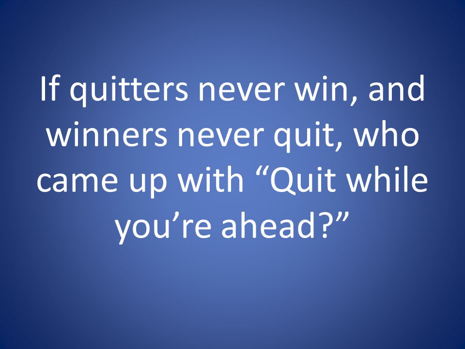 If quitters never win, and winners never quit, who came up with Quit while you're ahead